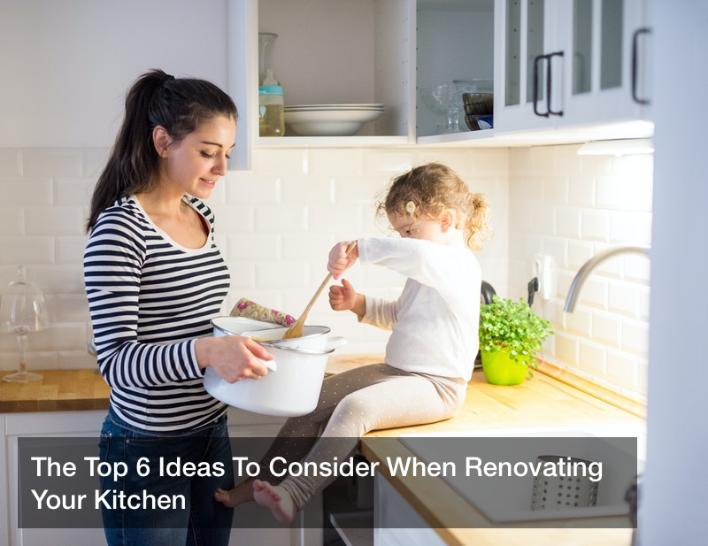 The Top 6 Ideas To Consider When Renovating Your Kitchen