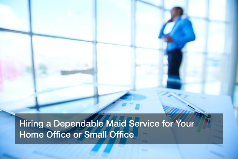 Hiring a Dependable Maid Service for Your Home Office or Small Office