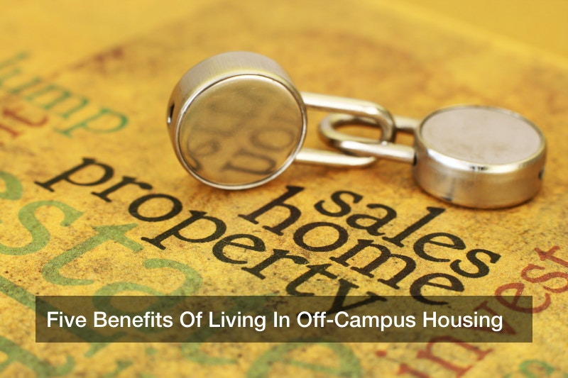Five Benefits Of Living In Off-Campus Housing