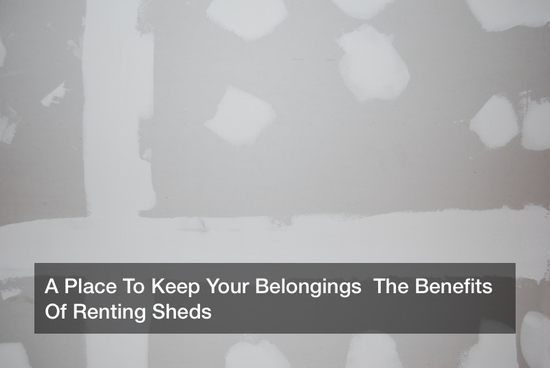 A Place To Keep Your Belongings  The Benefits Of Renting Sheds