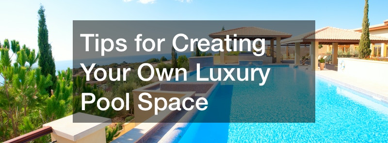 Tips for Creating Your Own Luxury Pool Space